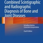 Combined Scintigraphic and Radiographic Diagnosis of Bone and Joint Diseases: Including Gamma Correction Interpretation, 4th Edition